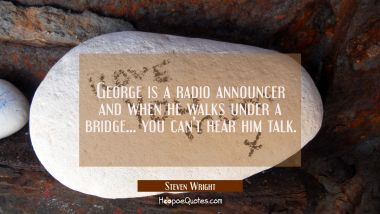 George is a radio announcer and when he walks under a bridge... you can't hear him talk.