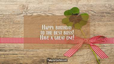 Happy birthday to the best boss! Have a great one! Birthday Quotes