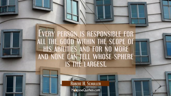 Every person is responsible for all the good within the scope of his abilities and for no more and