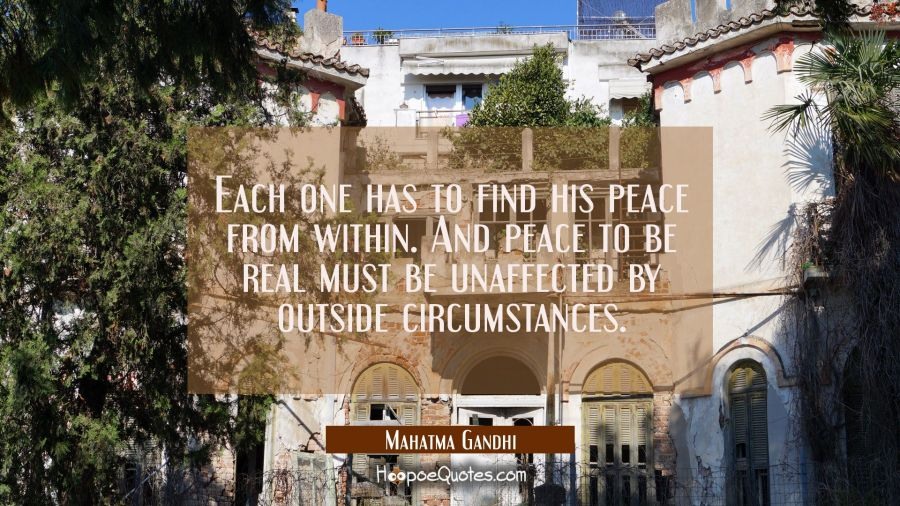 Each one has to find his peace from within. And peace to be real must be unaffected by outside circ Mahatma Gandhi Quotes