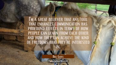 I'm a great believer that any tool that enhances communication has profound effects in terms of how