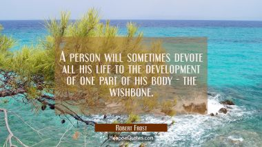 A person will sometimes devote all his life to the development of one part of his body - the wishbo