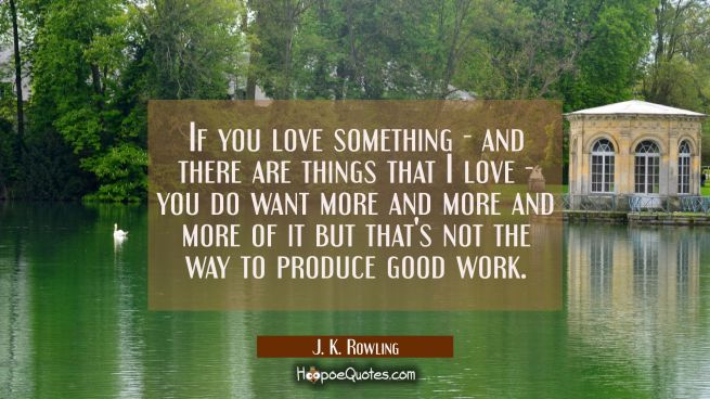 If you love something - and there are things that I love - you do want more and more and more of it