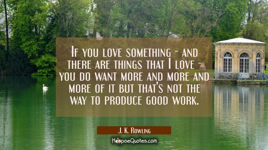 If you love something - and there are things that I love - you do want more and more and more of it J. K. Rowling Quotes