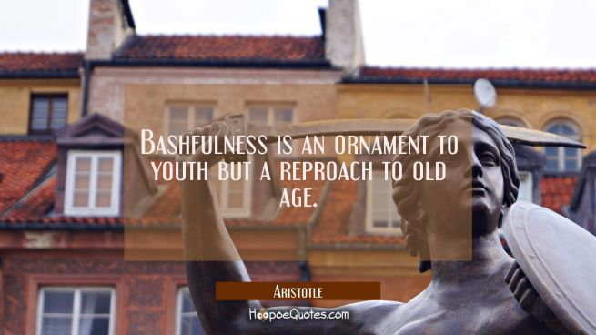 Bashfulness is an ornament to youth but a reproach to old age.