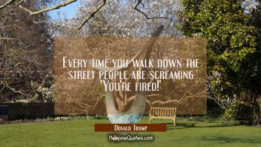 Every time you walk down the street people are screaming 'You're fired!'