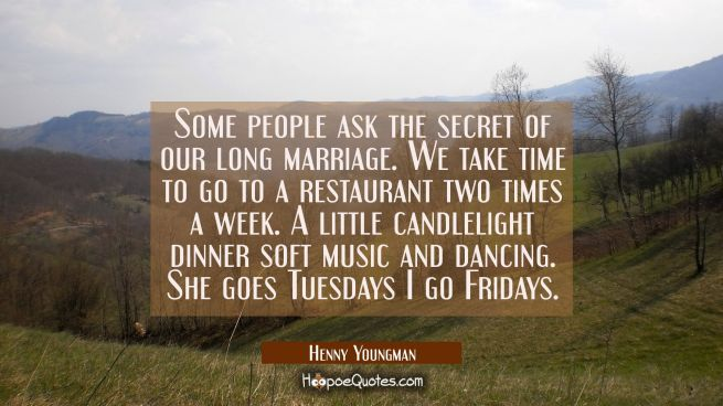 Some people ask the secret of our long marriage. We take time to go to a restaurant two times a wee