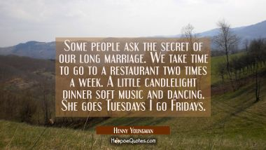 Some people ask the secret of our long marriage. We take time to go to a restaurant two times a wee Henny Youngman Quotes