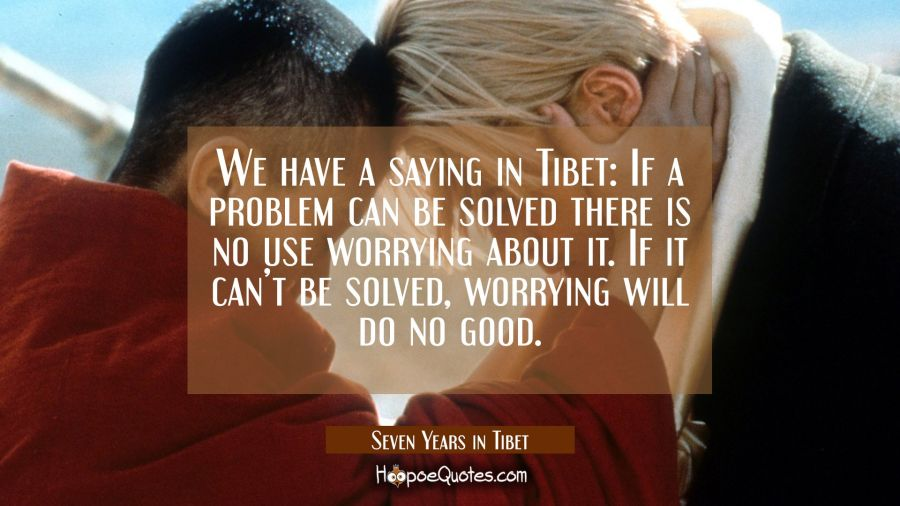 We have a saying in Tibet: If a problem can be solved there is no use worrying about it. If it can't be solved, worrying will do no good. Movie Quotes Quotes