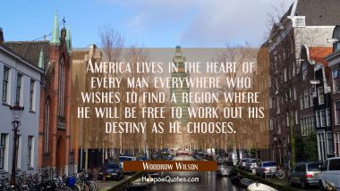 America lives in the heart of every man everywhere who wishes to find a region where he will be fre Woodrow Wilson Quotes