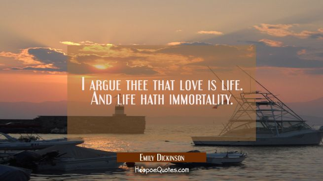 I argue thee that love is life. And life hath immortality.