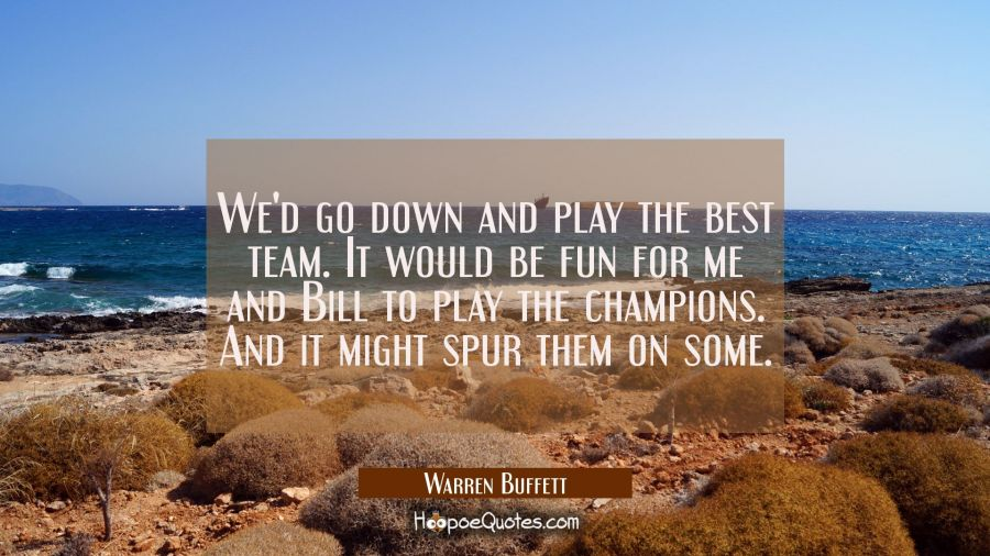 We'd go down and play the best team. It would be fun for me and Bill to play the champions. And it Warren Buffett Quotes