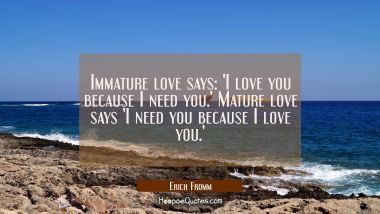 Immature love says: 'I love you because I need you.' Mature love says 'I need you because I love yo