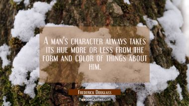 A man's character always takes its hue more or less from the form and color of things about him.