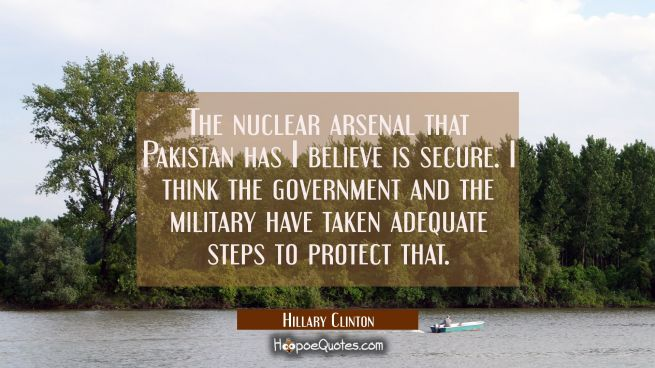 The nuclear arsenal that Pakistan has I believe is secure. I think the government and the military