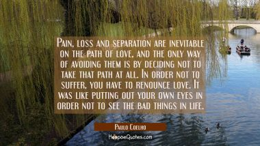 Pain, loss and separation are inevitable on the path of love, and the only way of avoiding them is by deciding not to take that path at all. In order not to suffer, you have to renounce love.It was like putting out your own eyes in order not to see t Paulo Coelho Quotes