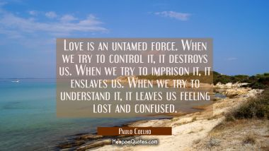 Love is an untamed force. When we try to control it, it destroys us. When we try to imprison it, it enslaves us. When we try to understand it, it leaves us feeling lost and confused. Paulo Coelho Quotes