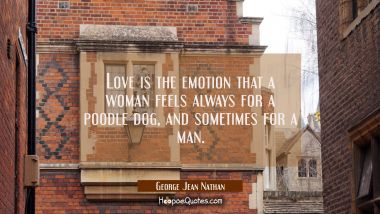 Love is the emotion that a woman feels always for a poodle dog and sometimes for a man. George Jean Nathan Quotes