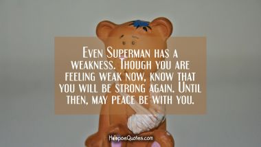 Even Superman has a weakness. Though you are feeling weak now, know that you will be strong again. Until then, may peace be with you.