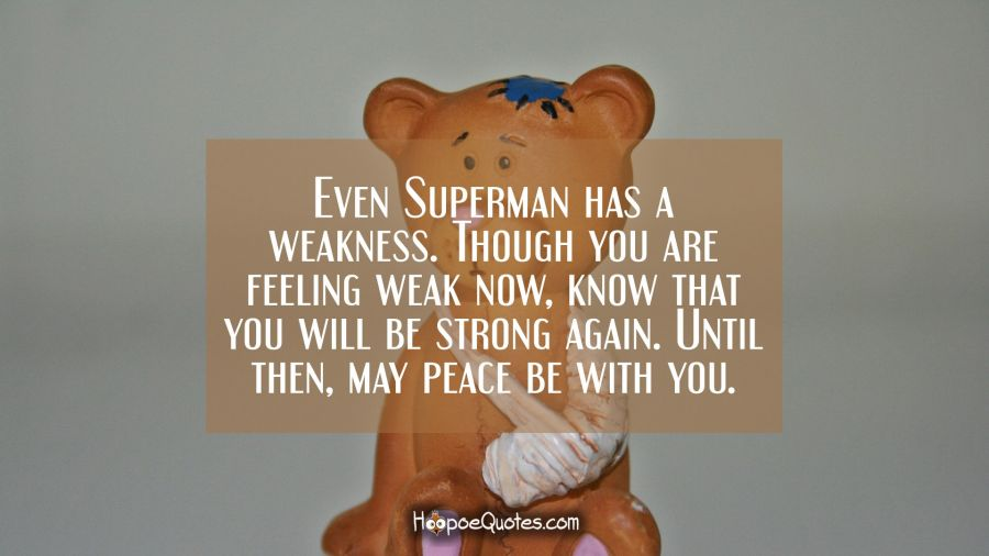 Even Superman has a weakness. Though you are feeling weak now, know that you will be strong again. Until then, may peace be with you. Get Well Soon Quotes