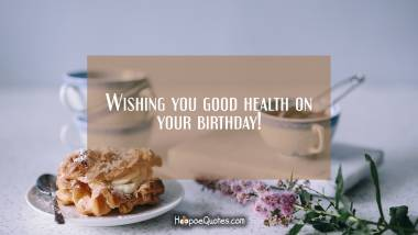 Wishing you good health on your birthday! Birthday Quotes