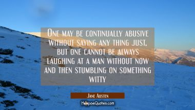 One may be continually abusive without saying any thing just, but one cannot be always laughing at Jane Austen Quotes