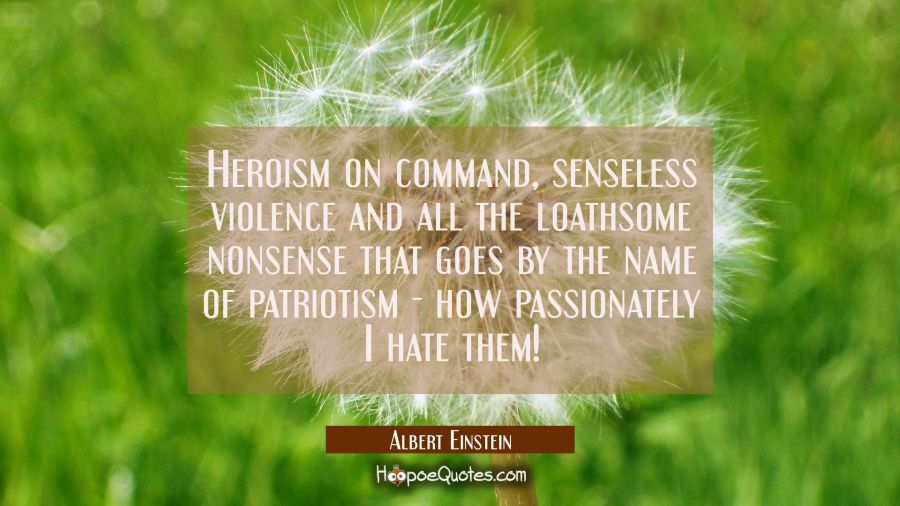 Heroism on command senseless violence and all the loathsome nonsense that goes by the name of patri Albert Einstein Quotes