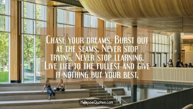 Chase your dreams. Burst out at the seams. Never stop trying. Never stop learning. Live life to the fullest and give it nothing but your best. Quotes