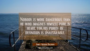 Nobody is more dangerous than he who imagines himself pure in heart, for his purity by definition i James Arthur Baldwin Quotes