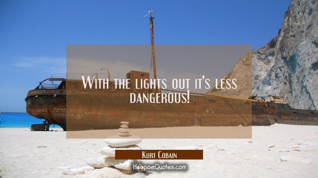 With the lights out it's less dangerous!