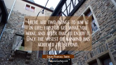 There are two things to aim at in life; first to get what you want, and after that to enjoy it. Only the wisest of mankind has achieved the second. Logan Pearsall Smith Quotes