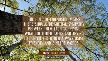 The rule of friendship means there should be mutual sympathy between them each supplying what the o Marcus Tullius Cicero Quotes
