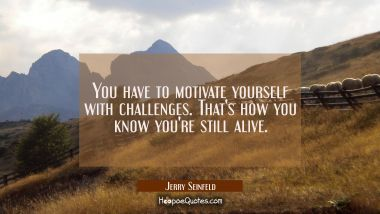 You have to motivate yourself with challenges. That's how you know you're still alive.