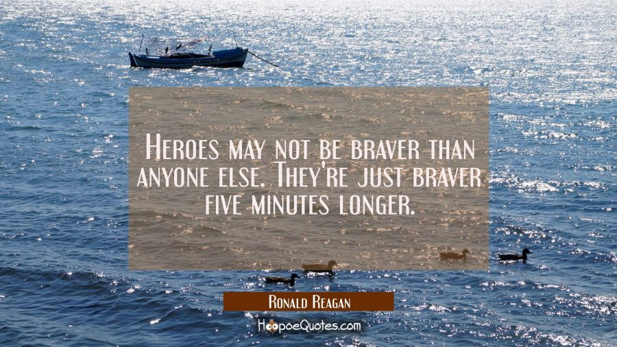 Heroes may not be braver than anyone else. They're just braver five minutes longer. Ronald Reagan Quotes