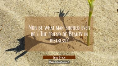 Nor be what man should ever be / The friend of Beauty in distress?
