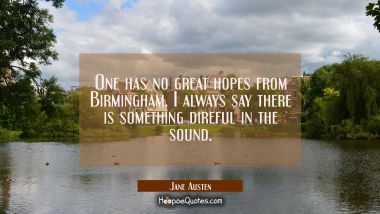 One has no great hopes from Birmingham. I always say there is something direful in the sound.