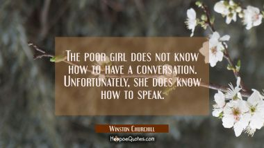 The poor girl does not know how to have a conversation. Unfortunately she does know how to speak.