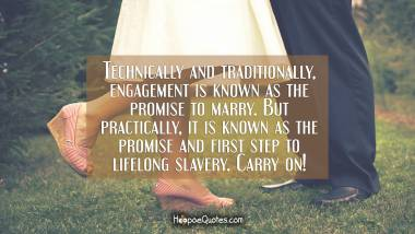 Technically and traditionally, engagement is known as the promise to marry. But practically, it is known as the promise and first step to lifelong slavery. Carry on! Engagement Quotes