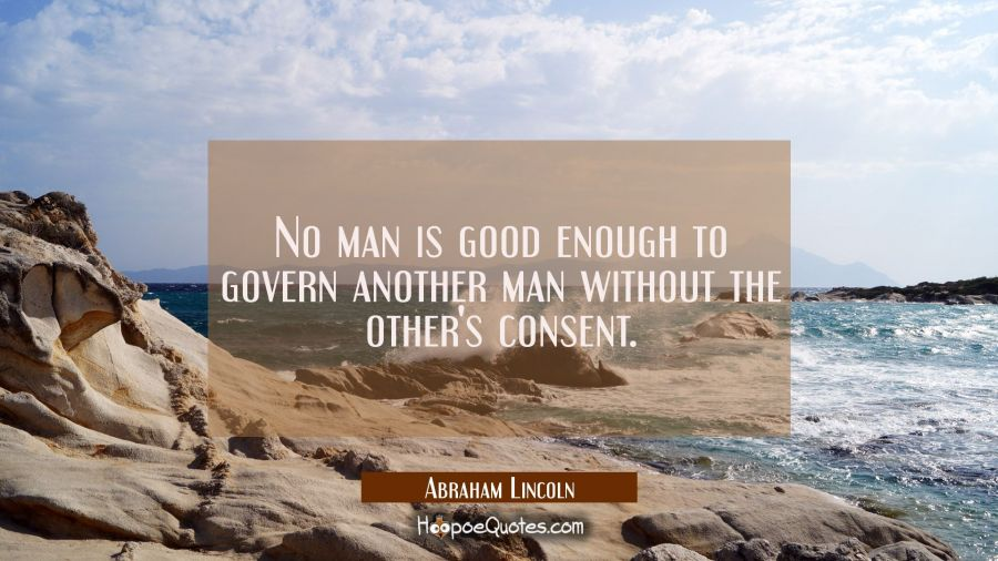 Inspirational Quote of the Day - No man is good enough to govern another man without the other's consent. - Abraham Lincoln