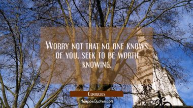 Worry not that no one knows of you, seek to be worth knowing.