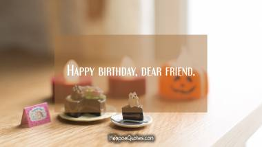 Happy birthday, dear friend. Birthday Quotes