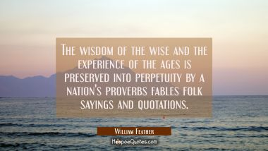 The wisdom of the wise and the experience of the ages is preserved into perpetuity by a nation's pr William Feather Quotes