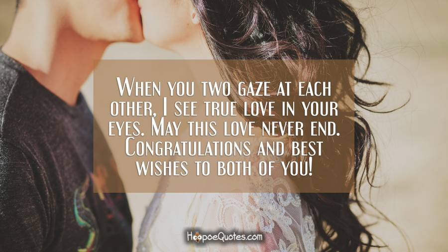 When you two gaze at each other, I see true love in your eyes. May this love never end. Congratulations and best wishes to both of you! Engagement Quotes