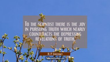 To the scientist there is the joy in pursuing truth which nearly counteracts the depressing revelat