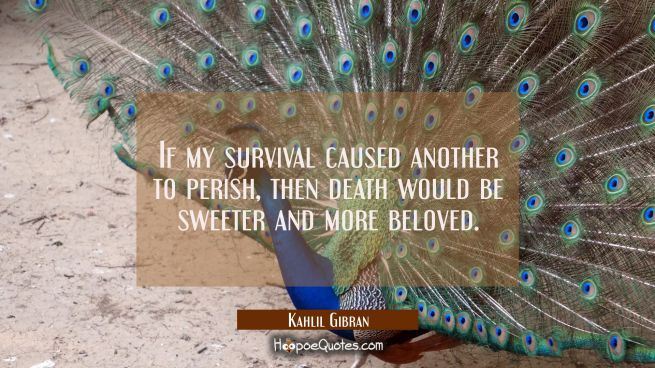 If my survival caused another to perish then death would be sweeter and more beloved.