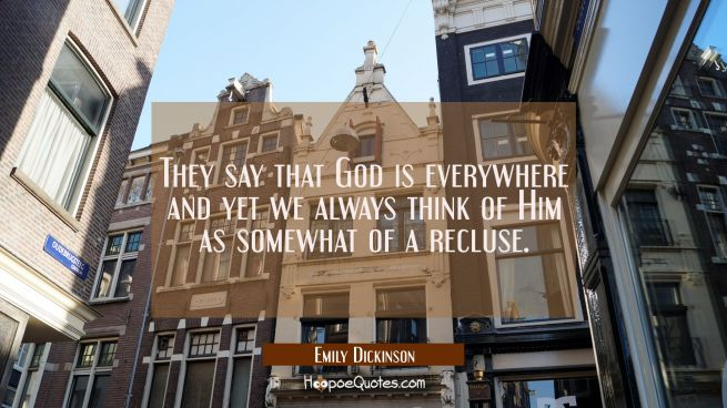 They say that God is everywhere and yet we always think of Him as somewhat of a recluse.