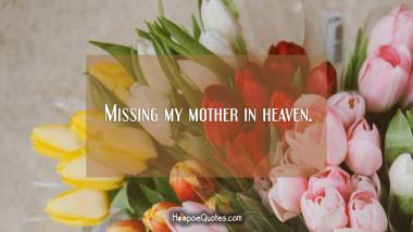 Missing my mother in heaven. Quotes