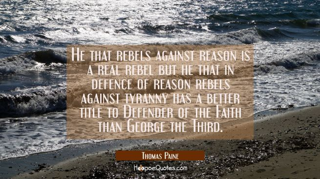 He that rebels against reason is a real rebel but he that in defence of reason rebels against tyran