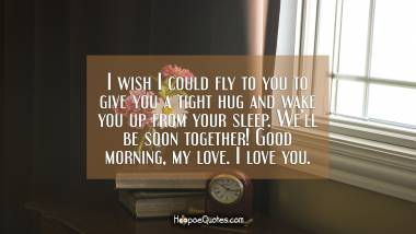 I wish I could fly to you to give you a tight hug and wake you up from your sleep. We'll be soon together! Good morning, my love. I love you. Good Morning Quotes