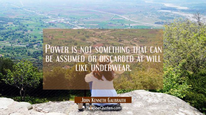 Power is not something that can be assumed or discarded at will like underwear.